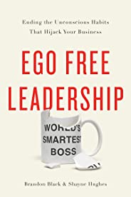 Ego Free Leadership: Ending the Unconscious Habits that Hijack Your Business