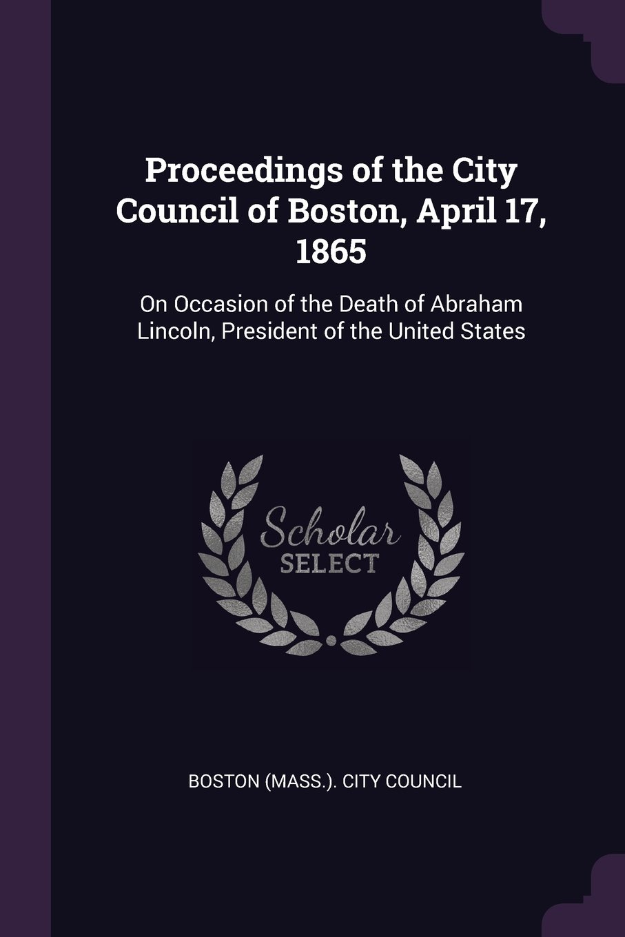 Proceedings of the City Council of Boston, April 17, 1865: On Occasion of the Death of Abraham Lincoln, President of the United States pdf