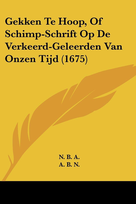 Download Gekken Te Hoop, Of Schimp-Schrift Op De Verkeerd-Geleerden Van Onzen Tijd (1675) (Chinese Edition) PDF