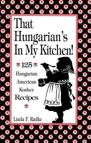 That Hungarian's in My Kitchen: 125 Hungarian American Kosher Recipes by Linda Radke