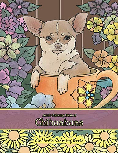 Adult Coloring Book of Chihuahuas: Chihuahuas Coloring Book for Adults for Relaxation and Stress Relief (Coloring Books for Grownups)
