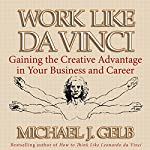 Work Like da Vinci: Gaining the Creative Advantage in Your Business and Career | Michael J. Gelb