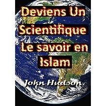 Deviens un scientifique: Le savoir en Islam,La connaissance d'Allah et sa crainte passe par la connaissance de Ses signes et créatures (French Edition)