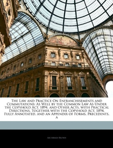 Download The Law and Practice On Enfranchisements and Commutations: As Well by the Common Law As Under the Copyhold Act, 1894, and Other Acts, with Practical ... and an Appendix of Forms, Precedents, a pdf epub