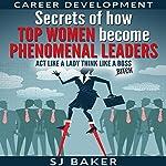 Career Development: Secrets of How Top Women Become Phenomenal Leaders | S.J. Baker