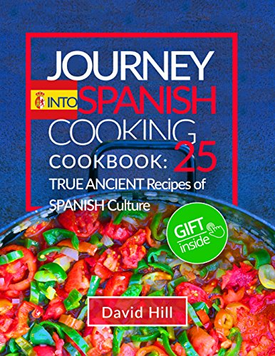 Journey into Spanish cooking. Cookbook: 25  true ancient recipes of Spanish culture. by David  Hill
