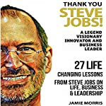 Thank You, Steve Jobs: A Legendary Visionary, Innovator and Business Leader: 27 Life Changing Lessons from Steve Jobs About Life, Business and Leadership | Jamie Morris