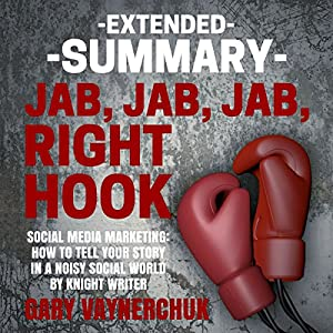 Extended Summary of Jab, Jab, Jab, Right Hook by Gary Vaynerchuk Audiobook