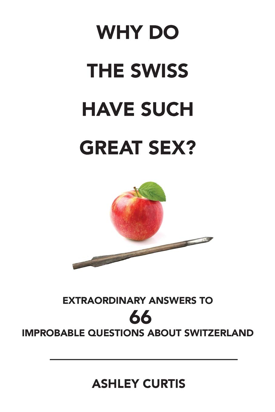 Why Do The Swiss Have Such Great Sex   Extraordinary Answers To 66 Improbable Questions About Switzerland