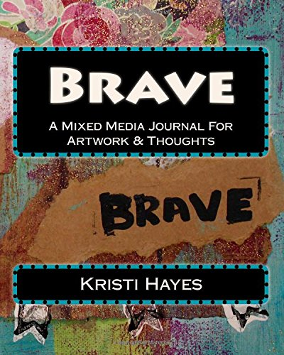 Brave: A Mixed Media Journal For Artwork & Thoughts
