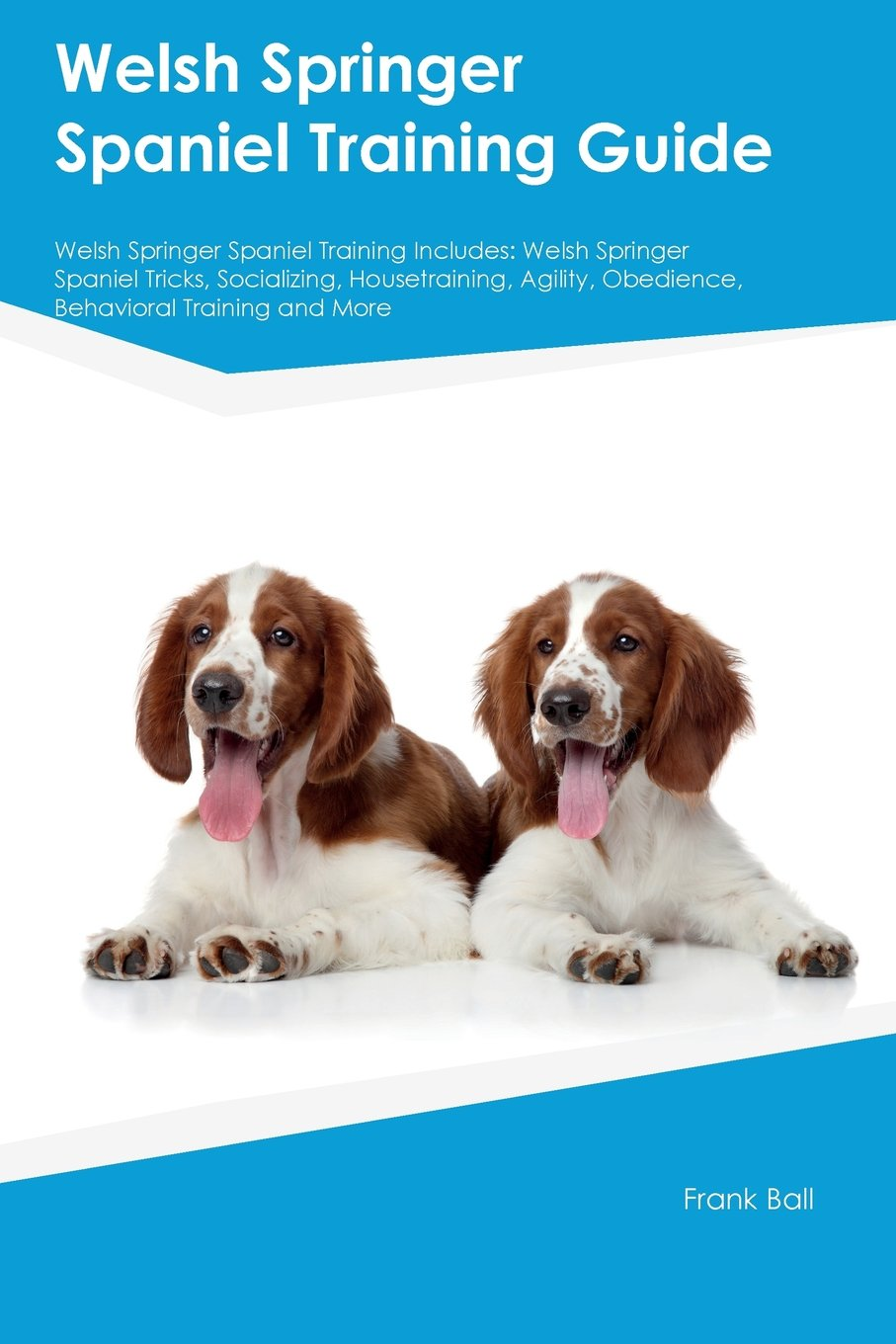 Download Welsh Springer Spaniel Training Guide Welsh Springer Spaniel Training Includes: Welsh Springer Spaniel Tricks, Socializing, Housetraining, Agility, Obedience, Behavioral Training and More pdf epub