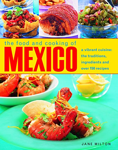 The Food and Cooking of Mexico: A Vibrant Cuisine: The Traditions, Ingredients and Over 150 Recipes by Jane Milton