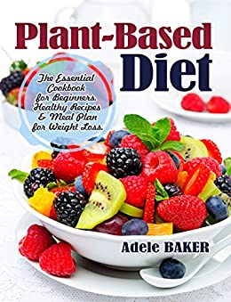Plant-Based Diet: The Essential Cookbook for Beginners. Healthy Recipes & Meal Plan for Weight Loss. (plant based diet, plant based diet cookbook, plant based diet books, plant-bas