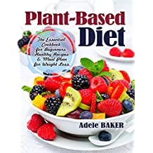 Plant-Based Diet: The Essential Cookbook for Beginners. Healthy Recipes & Meal Plan for Weight Loss. (Plant Based Recipes, whole foods diet, diet plans meals, vegan recipes, plant-based, Paleo Diet)