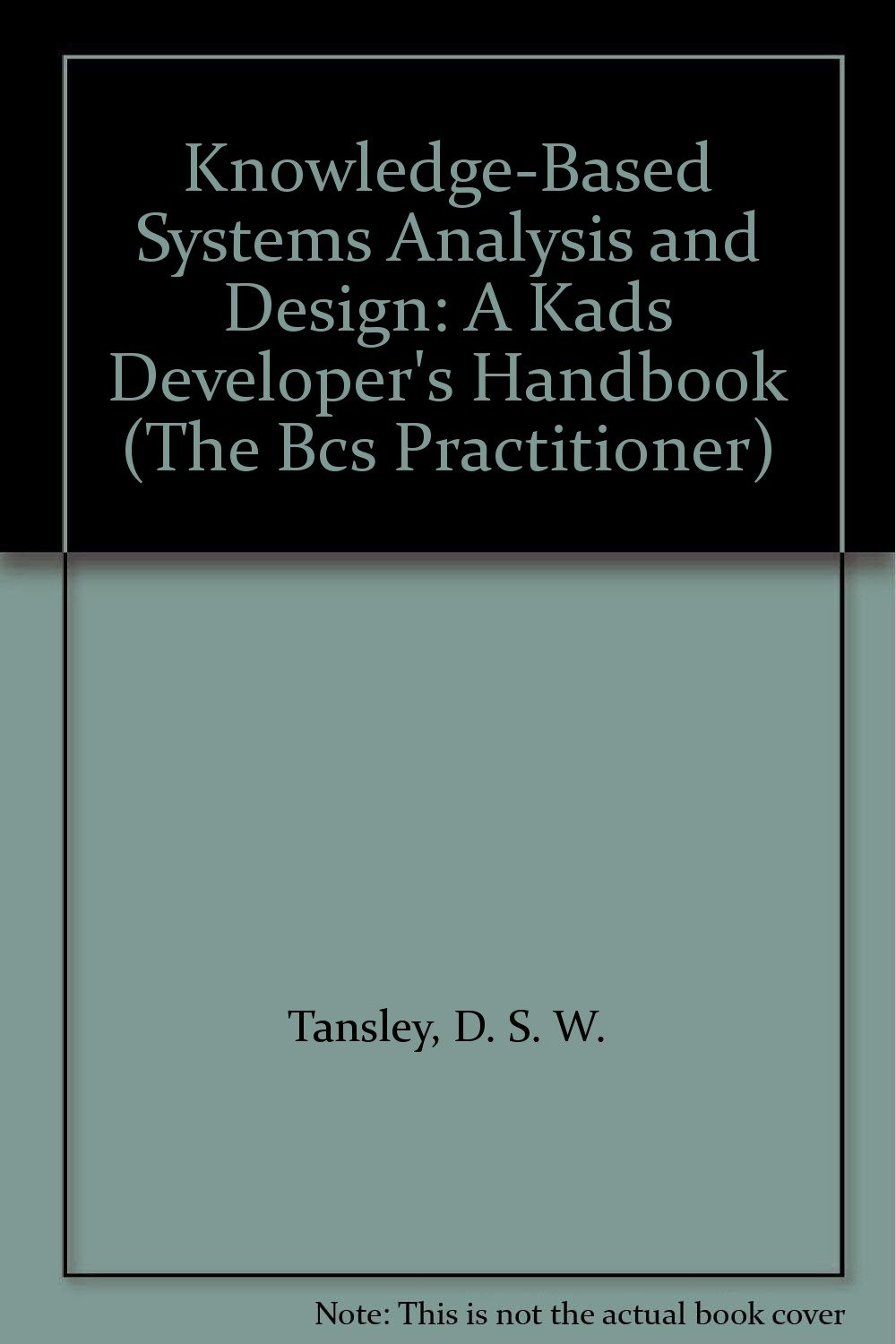 Knowledge-Based Systems Analysis and Design: A Kads Developer's Handbook (The Bcs Practitioner)
