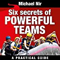 Six Secrets of Powerful Teams: A Practical Guide to the Magic of Motivating and Influencing Teams, The Leadership Series Audiobook by Michael Nir Narrated by Todd Barsness