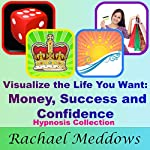 Visualize the Life You Want: Money, Success, & Confidence Hypnosis Collection | Rachael Meddows