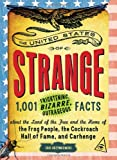 The United States of Strange: 1,001 Frightening, Bizarre, Outrageous Facts About the Land of the Free and the Home of the Frog People, the Cockroach Hall of Fame, and Carhenge