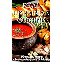 REAL UKRAINIAN CUISINE: 50 country recipes subsistence traditions of Ukraine (English Edition)