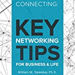 Connecting: Key Networking Tips for Business and Life: 103 Proven Strategies to Increase Business and Build Relationships | William M. Saleebey Ph.D.
