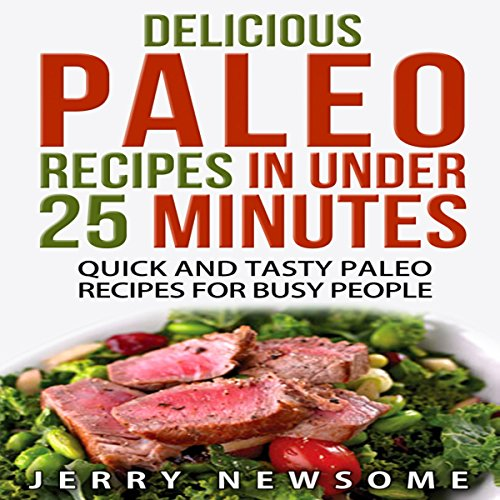 Delicious Paleo Recipes in Under 25 Minutes: Quick and Tasty Paleo Recipes for Busy People by Jerry Newsome