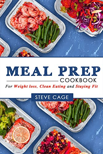 Meal Prep Cookbook: Beginners Guide to Meal Prepping (Weight Loss, Low Carb diet ,Clean eating, Meal Prep Cookbook,  Batch Cooking, Plan ahead meals) by Steve Cage