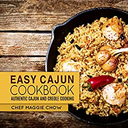 Easy Cajun Cookbook: Authentic Cajun and Creole Cooking (Cajun Recipes, Cajun Cookbook, Creole Recipes, Creole Cookbook, Southern Recipes, Southern Cookbook Book 1) by [Maggie Chow, Chef]