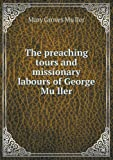 "The Preaching Tours and Missionary Labours of George Mu Ller, Mary Groves Mu""Ller, 5518447051"