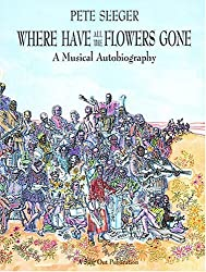 Where Have All the Flowers Gone?: A Singer's Stories, Songs, Seeds, Robberies