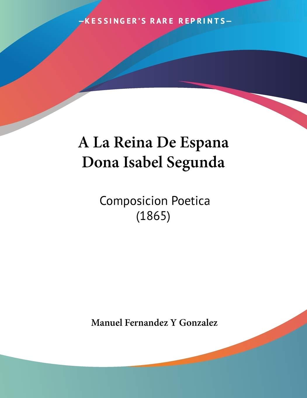 La Reina De Espana Dona Isabel Segunda: Composicion Poetica 1865: Amazon.es: Gonzalez, Manuel Fernandez y: Libros