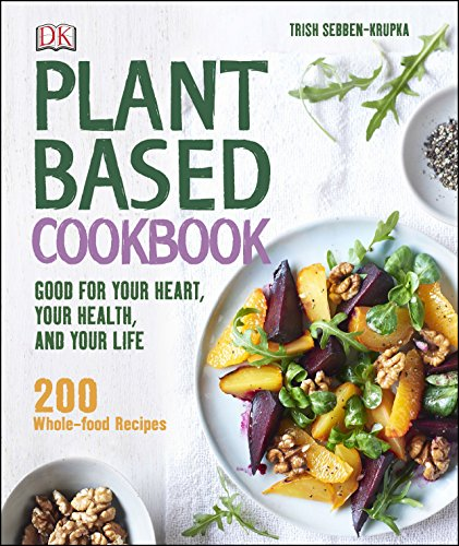 Plant-Based Cookbook: Good for Your Heart, Your Health, and Your Life; 200 Whole-food Recipes by [Sebben-Krupka, Trish]