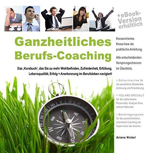 Ganzheitliches Berufs-Coaching: Das 'Kursbuch', das Sie zu mehr Wohlbefinden, Zufriedenheit, Erfüllung, Lebensqualität, Erfolg + Anerkennung im Berufsleben navigiert!