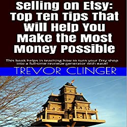 Selling on Etsy: Top Ten Tips That Will Help You Make the Most Money Possible