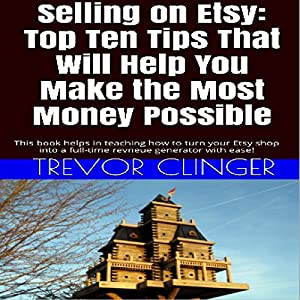 Selling on Etsy: Top Ten Tips That Will Help You Make the Most Money Possible Audiobook
