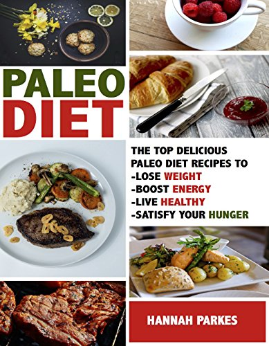 Paleo Diet: Top Delicious Paleo Diet Recipes to Lose Weight, Boost Energy, Live Healthy, and Satisfy Your Hunger! (Beginners Cookbook Includes a 31 Day Paleo Diet Challenge – Best for Weight Loss) by Hannah Parkes