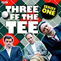 Three off the Tee: Series 1 Radio/TV Program by David Spicer Narrated by Danny Webb, Tony Slattery, Tony Gardner, Polly Frame, Carla Mendonca