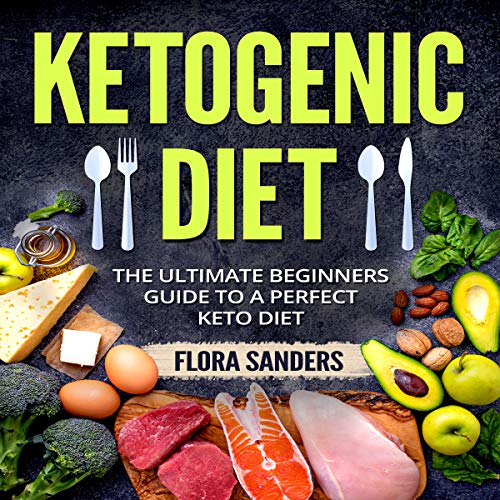 Ketogenic Diet: The Ultimate Beginners Guide to a Perfect Keto Diet by Flora Sanders