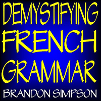 Demystifying French Grammar: Advanced French Grammar, Clarifying the Accents, Adjectives, Determiners, Questions/Negation, Pronouns, Prepositions, Imparfait/Passé Composé, & the French Subjunctive