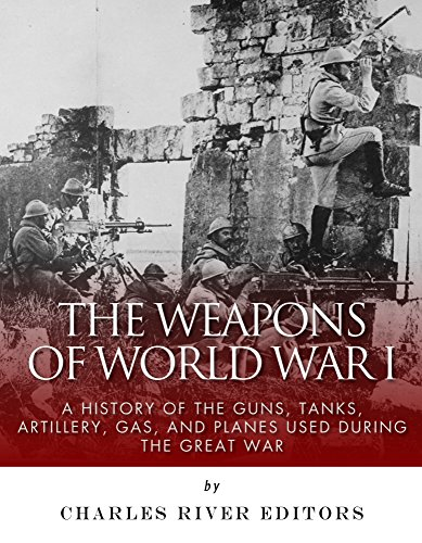 The Weapons of World War I: A History of the Guns, Tanks, Artillery, Gas, and Planes Used during the Great War ()