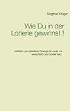 Wie Du in der Lotterie gewinnst!: Leitfaden und detaillierte Strategie für Leute mit wenig Geld oder Spieleinsatz