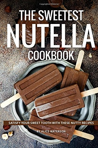The Sweetest Nutella Cookbook: Satisfy Your Sweet Tooth with These Nutty Recipes by Alice Waterson