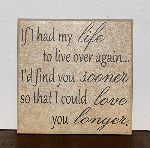 Tile Valentine (If I had my life to live over again I'd find you sooner so that I could love you longer , decorative tile quote plaque Valentines Day gift)