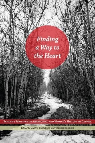 Read Online Finding a Way to the Heart: Feminist Writings on Aboriginal and Women's History in Canada pdf