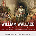 William Wallace: The Life and Legacy of the Scottish Freedom Fighter |  Charles River Editors