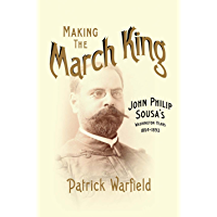 Making the March King: John Philip Sousa's Washington Years, 1854-1893 (Music in American Life) book cover
