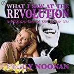 What I Saw At the Revolution: A Political Life in the Reagan Era | Peggy Noonan