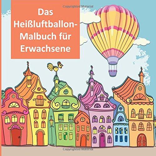 Das Heißluftballon-Malbuch für Erwachsene: Ein Stress Verkleinerung ...