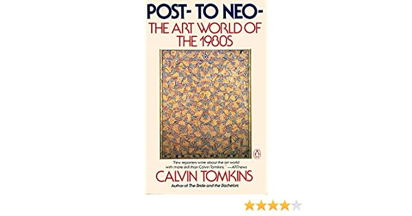 Post- to Neo-, The Art World of the 1980s: Calvin Tomkins