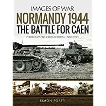 Normandy 1944: The Battle for Caen: Rare Photographs from Wartime Archives (Images of War)