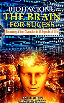 BioHacking The Brain For Success: Becoming a True Champion in All Aspects of Life by [Goetz, James, Goetz, Chantea]